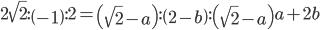 2\sqrt{2}:\left(-1\right):2=\left(\sqrt{2}-a\right):\left(2-b\right):\left(\sqrt{2}-a\right)a+2b