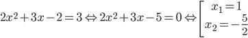 2{x^2} + 3x - 2 = 3 \Leftrightarrow 2{x^2} + 3x - 5 = 0 \Leftrightarrow \left[ \matrix{ {x_1} = 1 \hfill \cr {x_2} = - {5 \over 2} \hfill \cr} \right.