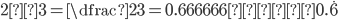 2÷3=\dfrac{2}{3}=0.666666…≒0.\dot{6}