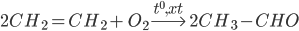 2C{H_2} = C{H_2} + {\rm{ }}{O_2}\buildrel {{t^0},xt} \over\longrightarrow {\rm{ }}2C{H_3} - CHO