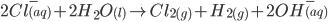2Cl^-_{(aq)}+2H_2O_{(l)} \to Cl_{2(g)}+H_{2(g)}+2OH^-_{(aq)}