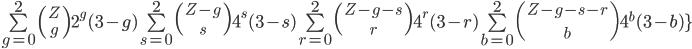 3$ \bigsum_{g=0}^2 \({{Z}\atop~{g}}\) 2^g (3-g) \bigsum_{s=0}^2 \({{Z-g}\atop~{s}}\) 4^s (3-s) \bigsum_{r=0}^2 \({{Z-g-s}\atop~{r}}\) 4^r (3-r) \bigsum_{b=0}^2 \({{Z-g-s-r}\atop~{b}}\) 4^b (3-b)\}