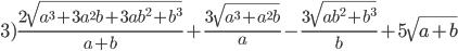 3) \frac{2\sqrt{a ^{3}+3a ^{2}b+3ab ^{2}+b ^{3}}}{a+b} + \frac{3\sqrt{a ^{3}+a ^{2}b}}{a} -\frac{3\sqrt{ab ^{2}+b ^{3}}}{b} +5\sqrt{a+b}