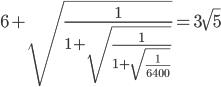 6+\sqrt{\frac{1}{1+\sqrt{\frac{1}{1+\sqrt{\frac{1}{6400}}}}}}=3\sqrt{5}