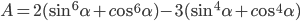 A = 2({\sin ^6}\alpha + c{\rm{o}}{{\rm{s}}^6}\alpha ) - 3({\sin ^4}\alpha + c{\rm{o}}{{\rm{s}}^4}\alpha )