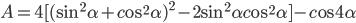A = 4{\rm{[}}{({\sin ^2}\alpha + c{\rm{o}}{{\rm{s}}^2}\alpha )^2} - 2{\sin ^2}\alpha c{\rm{o}}{{\rm{s}}^2}\alpha {\rm{]}} - c{\rm{os4}}\alpha