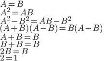 A = B \\ A^2 = AB \\ A^2 - B^2 = AB - B^2 \\ (A+B)(A-B) = B(A-B) \\ A+B = B \\ B+B = B \\ 2B = B \\ 2 = 1