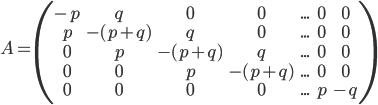 A=\begin{pmatrix}-p & q & 0 & 0  &...& 0 & 0\\ p & -(p+q) & q &  0 & ... & 0& 0 \\0 & p & -(p+q) & q & ... & 0& 0 \\ 0 & 0 & p & -(p+q) &  ... & 0& 0\\ 0& 0& 0 & 0&... & p & -q \end{pmatrix}