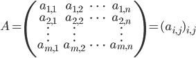 A={\displaystyle {\begin{pmatrix}a_{1,1}&a_{1,2}&\cdots&a_{1,n}\\a_{2,1}&a_{2,2}&\cdots&a_{2,n}\\\vdots&\vdots&&\vdots\\a_{m,1}&a_{m,2}&\cdots&a_{m,n}\\\end{pmatrix}}}=(a_{i,j})_{i,j}