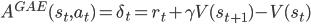 A^{GAE}(s_t, a_t) = \delta_t = r_t + \gamma V(s_{t+1}) - V(s_t)