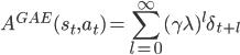 A^{GAE}(s_t, a_t)=\displaystyle\sum_{l=0}^\infty(\gamma\lambda)^l\delta_{t+l}