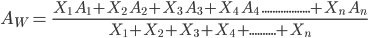 A_{W} = \ \frac{X_{1} \ A_{1} +X_{2} \ A_{2}+X_{3} \ A_{3} +X_{4} \ A_{4} \ .................. + X_{n} \ A_{n}}{X_{1} + X_{2}+X_{3}+X_{4}+.......... + X_{n}}