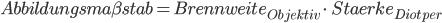 Abbildungsma\beta stab = Brennweite _{{Objektiv}} \cdot \, Staerke_{{Diotper}}