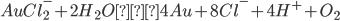 AuCl_2^- +2H_2 O→4Au+8Cl^- +4H^+ +O_2