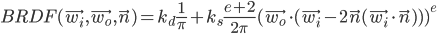 [cht]BRDF(\vec{w_i}, \vec{w_o}, \vec{n}) = k_d \frac{1}{\pi} + k_s  \frac{e+2}{2\pi} (\vec{w_o} \cdot (\vec{w_i} - 2\vec n (\vec{w_i} \cdot \vec n)))^e[/cht]