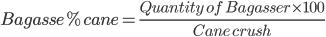 Bagasse % cane = \frac{ Quantity \ of \ Bagasser \times 100}{Cane \ crush }