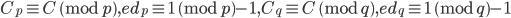 C_p \equiv C \pmod p,e d_p \equiv 1 \pmod p-1,C_q \equiv C \pmod q,e d_q \equiv 1 \pmod q-1