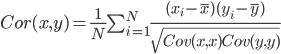 Cor(x,y)=\frac{1}{N}\sum_{i=1}^{N}\frac{(x_{i}-\overline{x})(y_{i}-\overline{y})}{\sqrt{Cov(x,x)Cov(y,y)}}