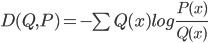 D(Q, P)=-\sum Q(x)log\frac{P(x)}{Q(x)}