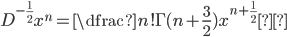 D^{-\frac{1}{2}} x^{n}=\dfrac{n!}{\Gamma(n+\frac{3}{2})} x^{n+\frac{1}{2}}