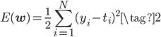 E (\mathbf{w})= \displaystyle \frac{1}{2} \sum_{i=1}^{N}(y_i-t_i)^2 \tag{2}
