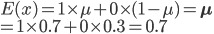 E(x) = 1\times\mu + 0\times(1-\mu )= {\bf\mu} \\ = 1\times{0.7} + 0\times{0.3} =0.7