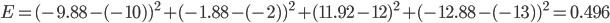 E=(-9.88-(-10))^2+(-1.88-(-2))^2+(11.92-12)^2+(-12.88-(-13))^2=0.496