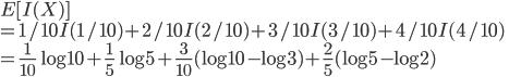 E[I(X)]\\= 1/10 I(1/10) + 2/10 I(2/10) + 3/10 I(3/10) + 4/10 I(4/10)\\= \frac{1}{10}\log 10 + \frac{1}{5}\log 5 + \frac{3}{10}(\log 10- \log 3) + \frac{2}{5}(\log 5- \log 2)