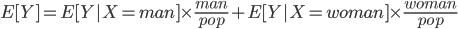 E[Y] = E[Y|X=man] \times \frac{man}{pop} + E[Y|X = woman] \times \frac{woman}{pop}
