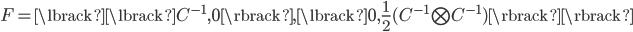 F = \lbrack  \lbrack C^{-1}, 0  \rbrack, \lbrack 0, \frac{1}{2}(C^{-1} \bigotimes C^{-1}) \rbrack \rbrack