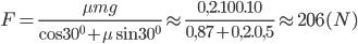 F = {{\mu mg} \over {\cos {{30}^0} + \mu \sin {{30}^0}}} \approx {{0,2.100.10} \over {0,87 + 0,2.0,5}} \approx 206(N)