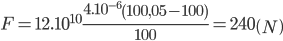 F = {12.10^{10}}{{{{4.10}^{ - 6}}\left( {100,05 - 100} \right)} \over {100}} = 240\left( N \right)