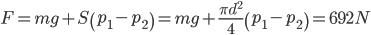 F = mg + S\left( {{p_1} - {p_2}} \right) = mg + {{\pi {d^2}} \over 4}\left( {{p_1} - {p_2}} \right) = 692N
