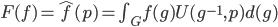 F(f) = \hat{f}(p) = \int_G f(g) U(g^{-1},p) d(g)