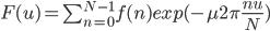 F(u) = \sum_{n=0}^{N-1} f(n)exp(-\mu2\pi\frac{nu}{N})