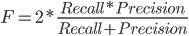 F=2*\frac{Recall*Precision}{Recall+Precision}