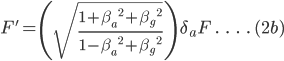 F\.'=\left ( \sqrt {\frac {{1+\beta_a\,^2+\beta_g\,^2}}{1-\beta_a\,^2+\beta_g\,^2}} \right ) \:\delta_a F \;.\;\;\;.\;\;\;.\;\;\;.\; (2b)