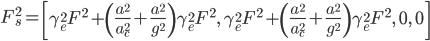 F_s^2=\left[\gamma_e^2\.F^2+\left(\frac{a^2}{a_c^2}+\frac {a^2}{g^2}\right)\gamma_e^2\.F^2,\;\gamma_e^2 F^2+\left (\frac {a\,^2}{a_c^2}+\frac{a^2}{g^2}\right)\gamma_e^2\.F^2,\;0,\;0\right]