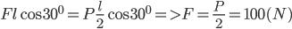 Fl\cos {30^0} = P{l \over 2}\cos {30^0} = > F = {P \over 2} = 100(N)