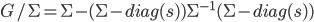 G/\Sigma = \Sigma -(\Sigma - diag(s)) \Sigma^{-1} (\Sigma - diag(s))