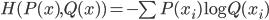 H(P(x), Q(x)) = -\sum P(x_i)\log{Q(x_i)}