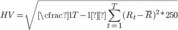 HV=\sqrt{ \cfrac{1}{T-1}\displaystyle\sum_{t=1}^{T} (R_{t}-\overline{R})^2 *250}