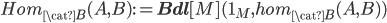 Hom_{\cat{B}}(A, B) := {\bf Bdl}[M]({\bf 1}_M, hom_{\cat{B}}(A, B))