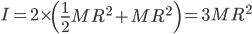 I = 2\times\left(\displaystyle\frac{1}{2}MR^2 + MR^2\right) = 3MR^2