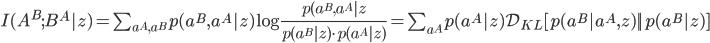 I(A^B;B^A|z) = \sum_{a^A,a^B} p(a^B,a^A|z) \log \frac{p(a^B,a^A|z}{p(a^B|z) \cdot p(a^A|z)} = \sum_{a^A} p(a^A|z) \mathcal{D}_{KL} [p(a^B|a^A,z) || p(a^B|z) ]
