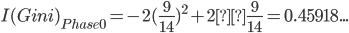 I(Gini)_{Phase0}=-2(\frac{9}{14})^2+2×\frac{9}{14}=0.45918...