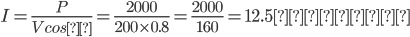 I=\frac{P}{Vcosθ}=\frac{2000}{200\times0.8}=\frac{2000}{160}=12.5(A)