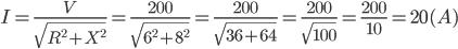 I=\frac{V}{\sqrt{R^{2}+X^{2}}}=\frac{200}{\sqrt{6^{2}+8^{2}}}=\frac{200}{\sqrt{36+64}}=\frac{200}{\sqrt{100}}=\frac{200}{10}=20(A)
