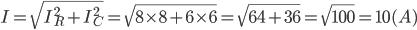 I=\sqrt{I_{R}^{2}+I_{C}^{2}}=\sqrt{8\times8+6\times6}=\sqrt{64+36}=\sqrt{100}=10(A)