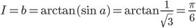 I=b=\arctan(\sin a)=\arctan{1\over\sqrt3}={\pi\over6}